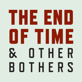 The End of Time and Other Bothers Podcast Logo